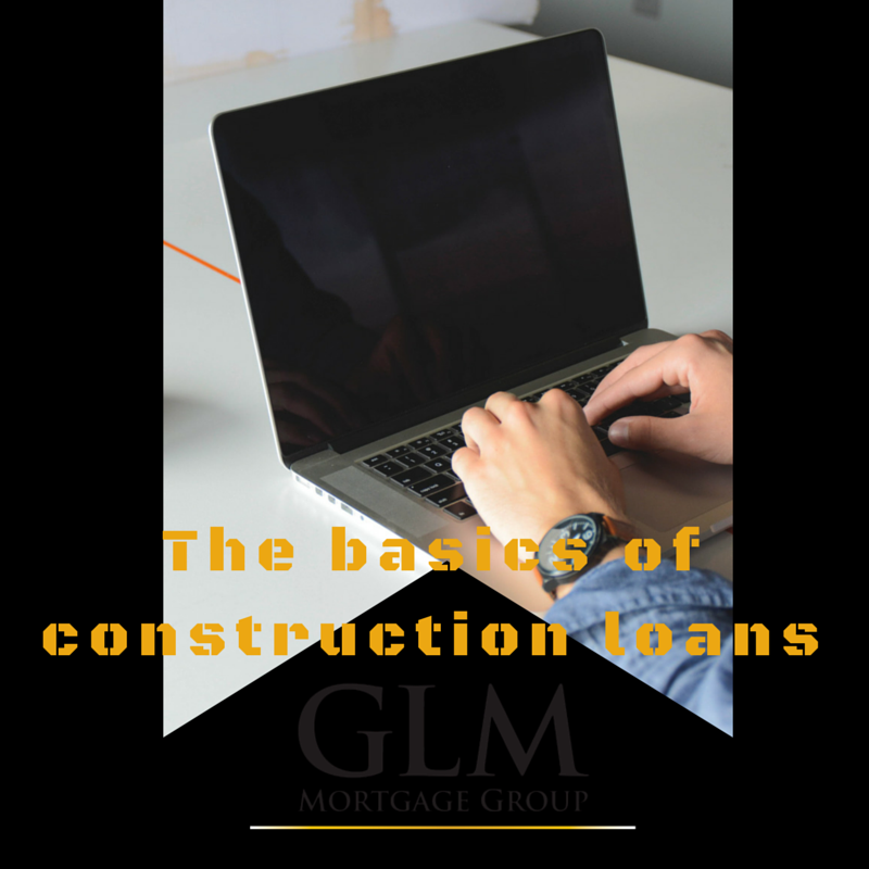 The Basics Of Construction Loans Glm Mortgage Group